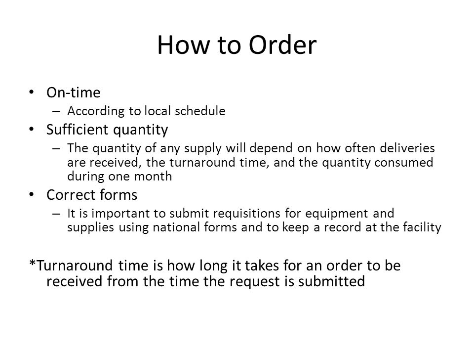 How to Order On-time – According to local schedule Sufficient quantity – The quantity of any supply will depend on how often deliveries are received,