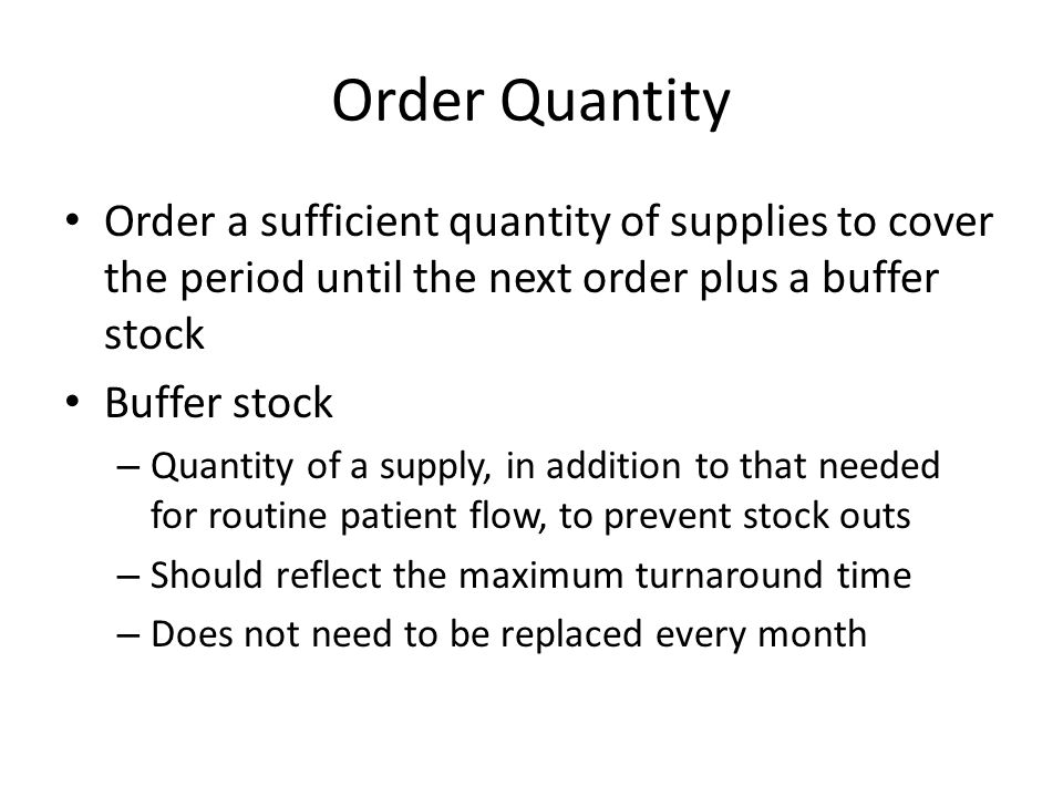 Order Quantity Order a sufficient quantity of supplies to cover the period until the next order plus a buffer stock Buffer stock – Quantity of a suppl