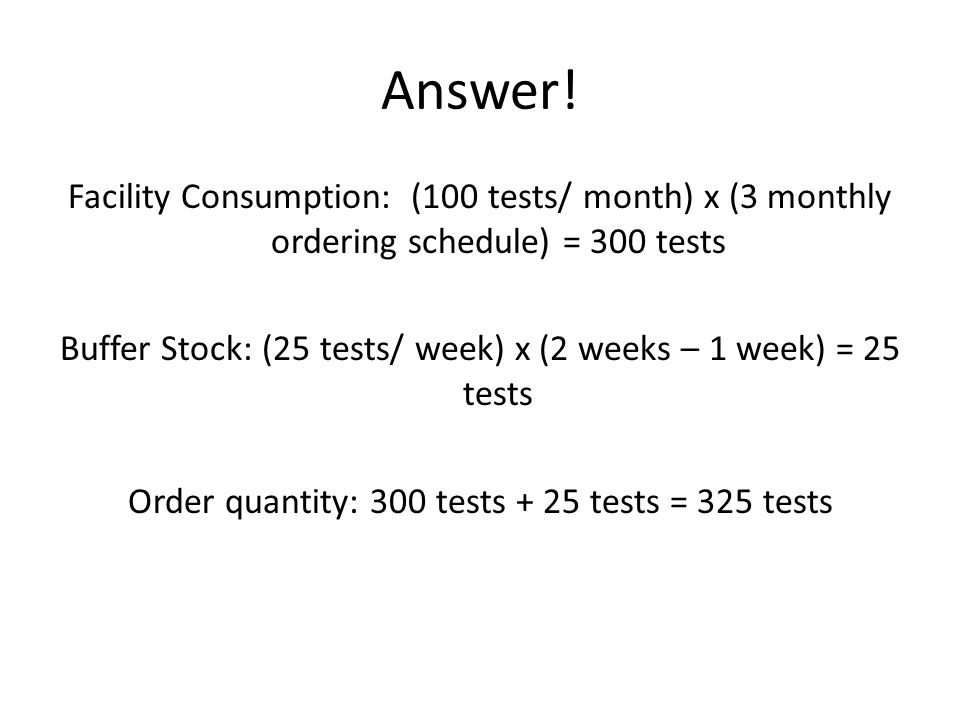Answer! Facility Consumption: (100 tests/ month) x (3 monthly ordering schedule) = 300 tests Buffer Stock: (25 tests/ week) x (2 weeks – 1 week) = 25