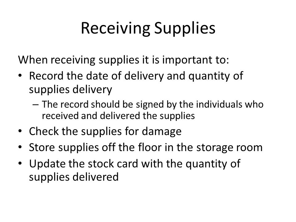 Receiving Supplies When receiving supplies it is important to: Record the date of delivery and quantity of supplies delivery – The record should be si