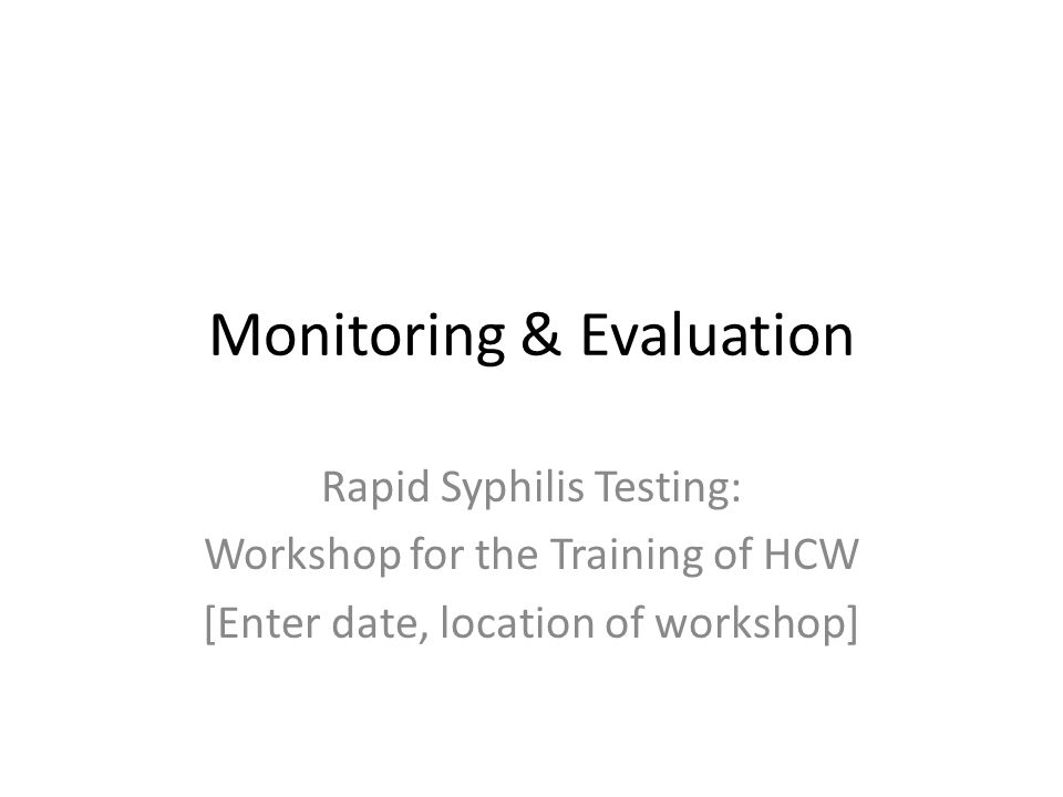 Monitoring & Evaluation Rapid Syphilis Testing: Workshop for the Training of HCW [Enter date, location of workshop]