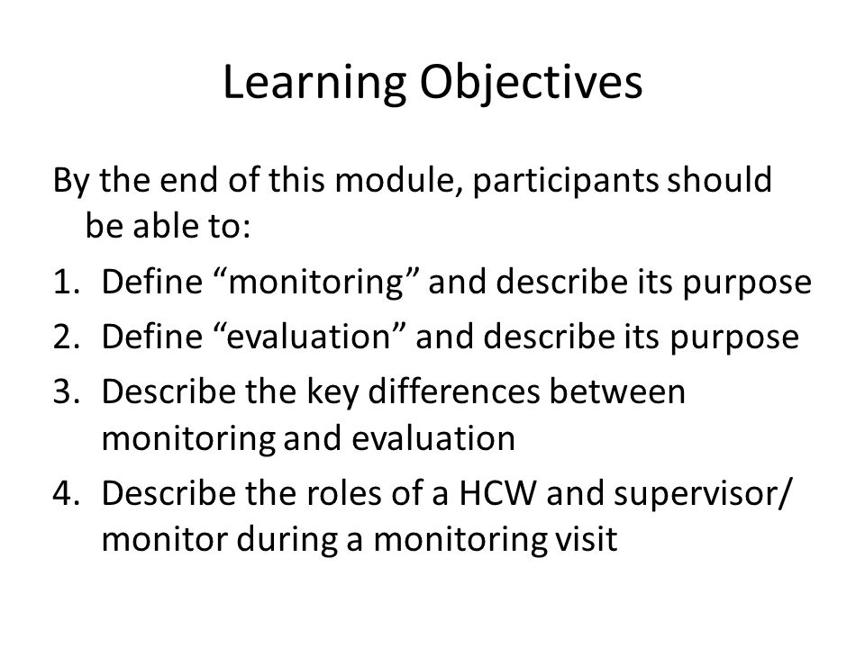 """Learning Objectives By the end of this module, participants should be able to: 1.Define """"monitoring"""" and describe its purpose 2.Define """"evaluation"""" an"""