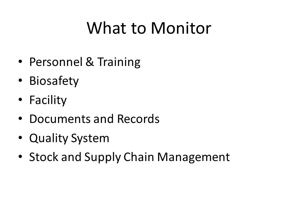 What to Monitor Personnel & Training Biosafety Facility Documents and Records Quality System Stock and Supply Chain Management