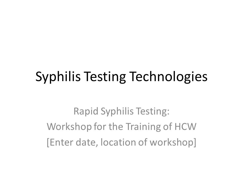 Syphilis Testing Technologies Rapid Syphilis Testing: Workshop for the Training of HCW [Enter date, location of workshop]