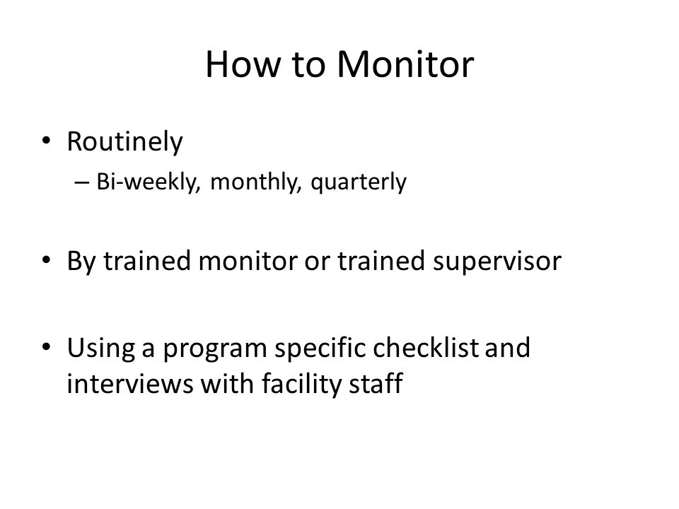 How to Monitor Routinely – Bi-weekly, monthly, quarterly By trained monitor or trained supervisor Using a program specific checklist and interviews wi