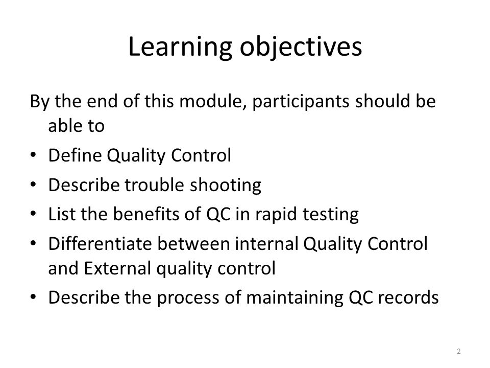 Learning objectives By the end of this module, participants should be able to Define Quality Control Describe trouble shooting List the benefits of QC