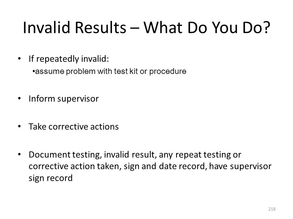 Invalid Results – What Do You Do? If repeatedly invalid: assume problem with test kit or procedure Inform supervisor Take corrective actions Document
