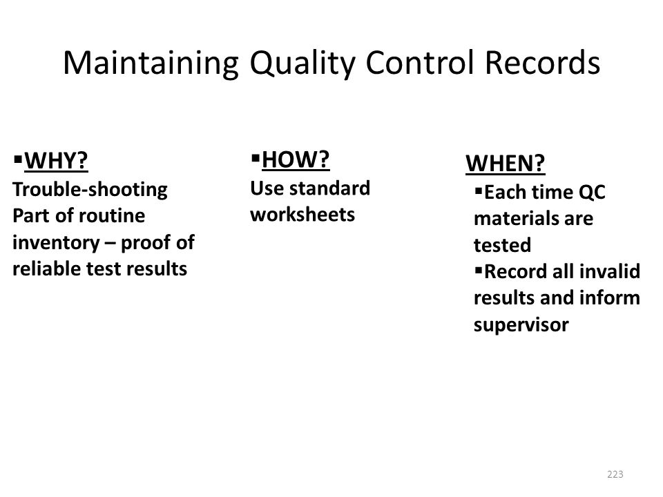 Maintaining Quality Control Records 223  WHY? Trouble-shooting Part of routine inventory – proof of reliable test results  HOW? Use standard workshe