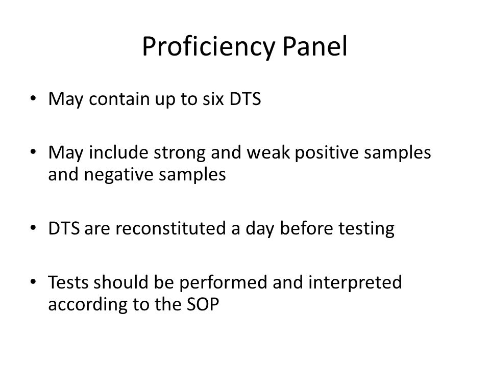 Proficiency Panel May contain up to six DTS May include strong and weak positive samples and negative samples DTS are reconstituted a day before testi