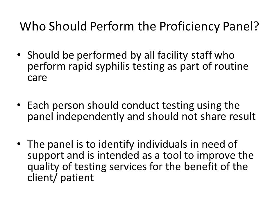 Who Should Perform the Proficiency Panel? Should be performed by all facility staff who perform rapid syphilis testing as part of routine care Each pe