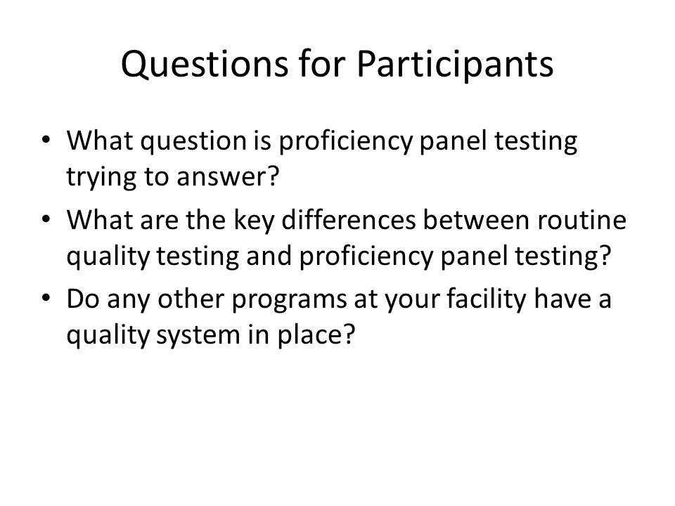 Questions for Participants What question is proficiency panel testing trying to answer? What are the key differences between routine quality testing a