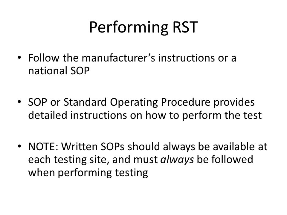 Performing RST Follow the manufacturer's instructions or a national SOP SOP or Standard Operating Procedure provides detailed instructions on how to p