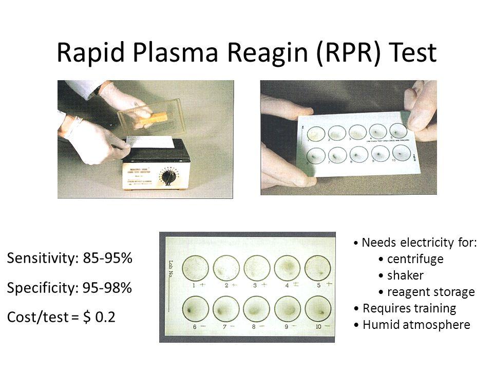Rapid Plasma Reagin (RPR) Test Sensitivity: 85-95% Specificity: 95-98% Cost/test = $ 0.2 Needs electricity for: centrifuge shaker reagent storage Requ