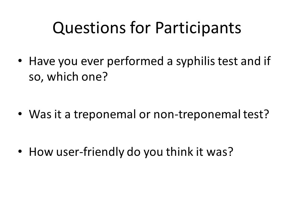 Questions for Participants Have you ever performed a syphilis test and if so, which one? Was it a treponemal or non-treponemal test? How user-friendly