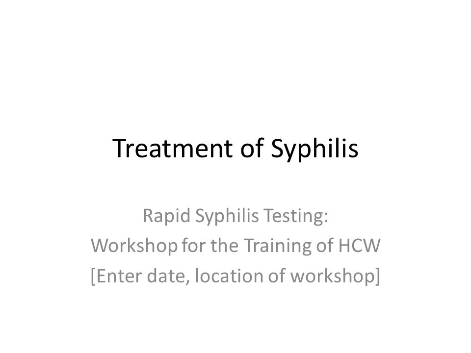 Treatment of Syphilis Rapid Syphilis Testing: Workshop for the Training of HCW [Enter date, location of workshop]