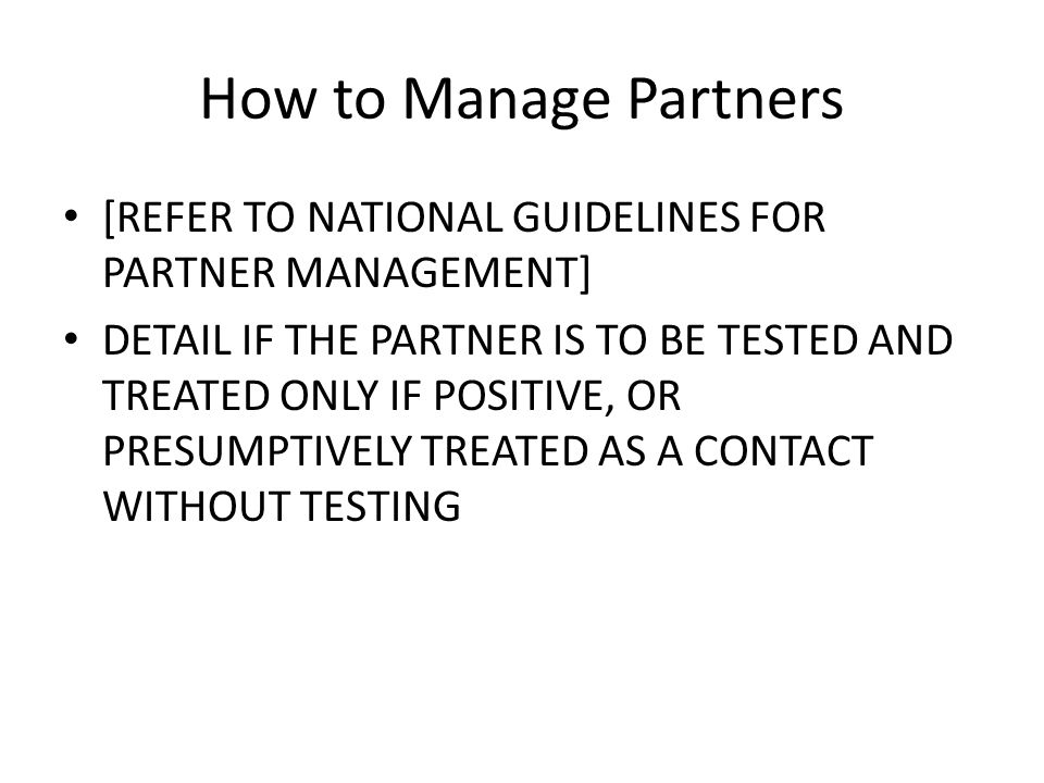 How to Manage Partners [REFER TO NATIONAL GUIDELINES FOR PARTNER MANAGEMENT] DETAIL IF THE PARTNER IS TO BE TESTED AND TREATED ONLY IF POSITIVE, OR PR