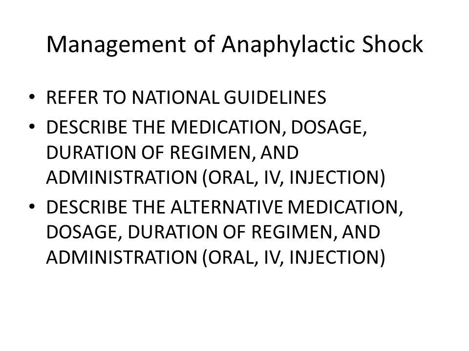 Management of Anaphylactic Shock REFER TO NATIONAL GUIDELINES DESCRIBE THE MEDICATION, DOSAGE, DURATION OF REGIMEN, AND ADMINISTRATION (ORAL, IV, INJE