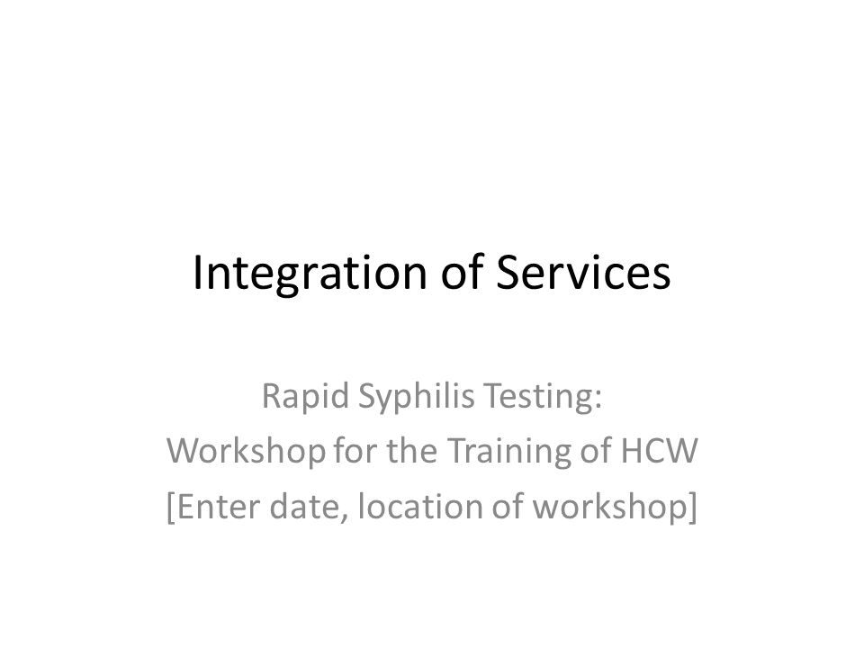 Integration of Services Rapid Syphilis Testing: Workshop for the Training of HCW [Enter date, location of workshop]