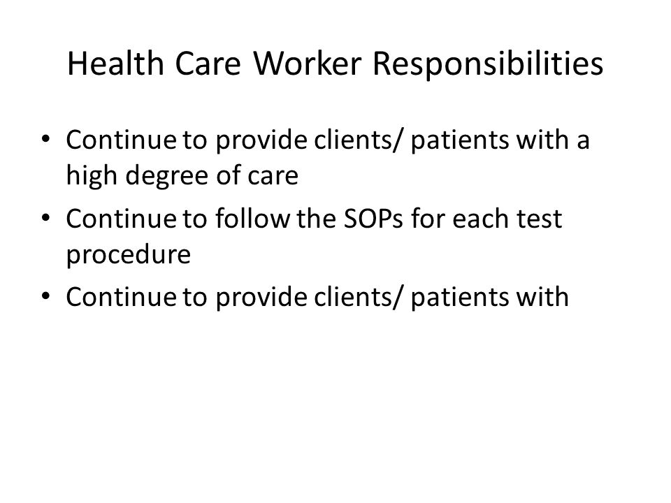 Health Care Worker Responsibilities Continue to provide clients/ patients with a high degree of care Continue to follow the SOPs for each test procedu
