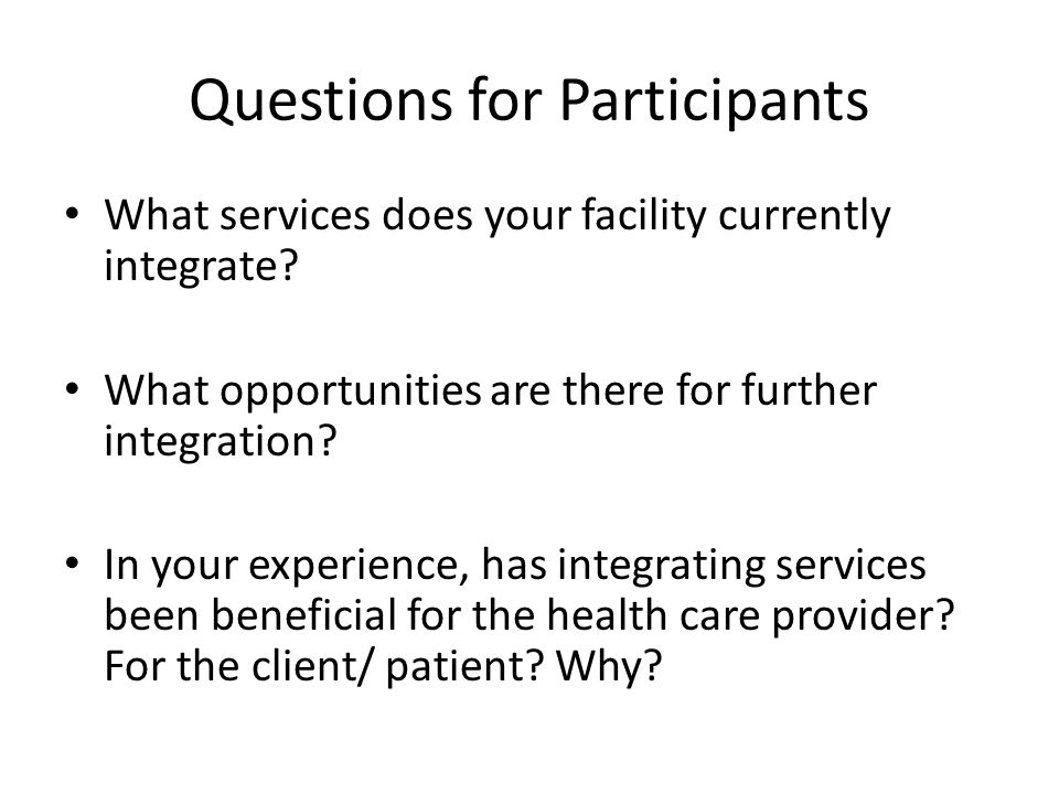 Questions for Participants What services does your facility currently integrate? What opportunities are there for further integration? In your experie