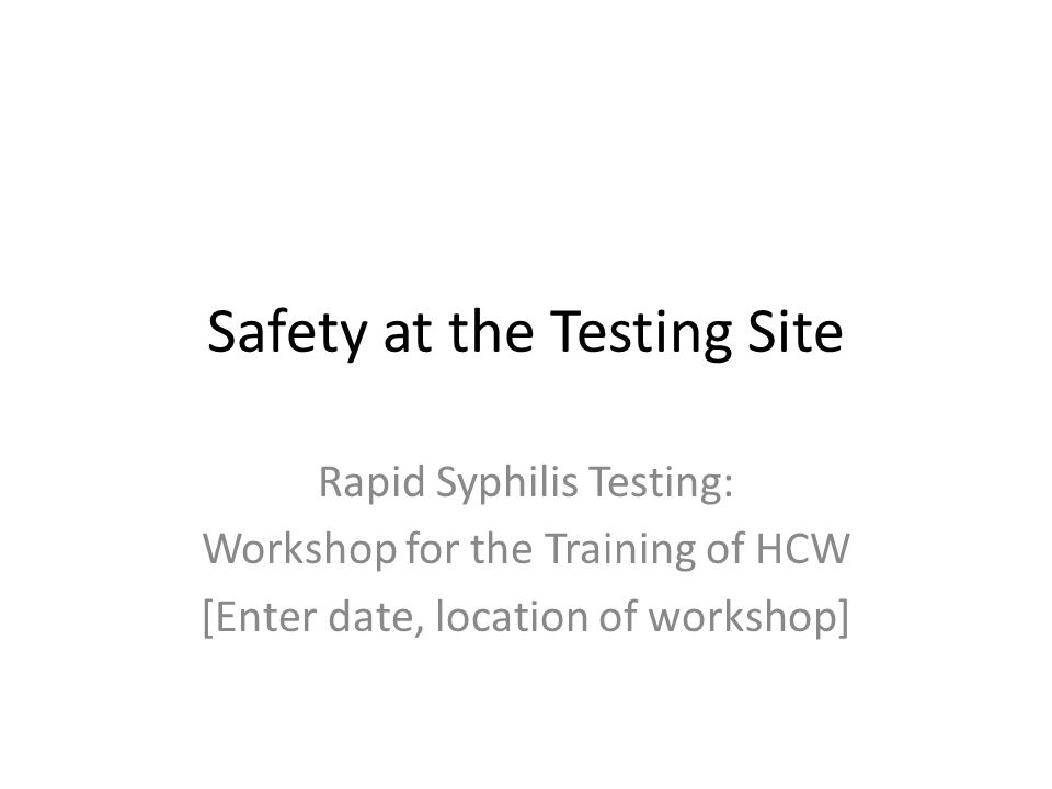 Safety at the Testing Site Rapid Syphilis Testing: Workshop for the Training of HCW [Enter date, location of workshop]
