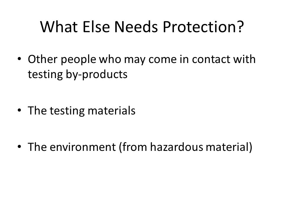 What Else Needs Protection? Other people who may come in contact with testing by-products The testing materials The environment (from hazardous materi