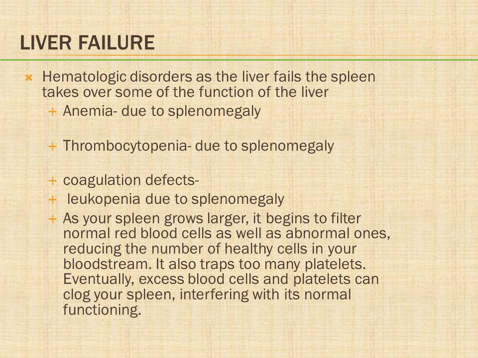 LIVER FAILURE  Hematologic disorders as the liver fails the spleen takes over some of the function of the liver  Anemia- due to splenomegaly  Throm