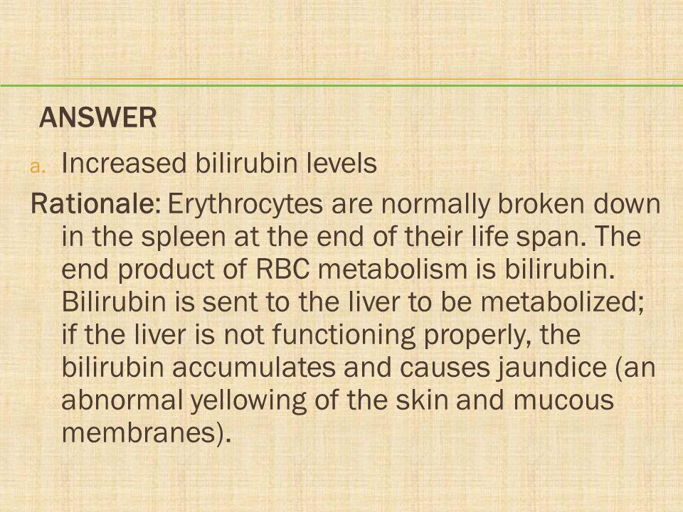 ANSWER a. Increased bilirubin levels Rationale: Erythrocytes are normally broken down in the spleen at the end of their life span. The end product of