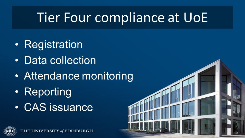 Tier Four compliance at UoE Registration Data collection Attendance monitoring Reporting CAS issuance