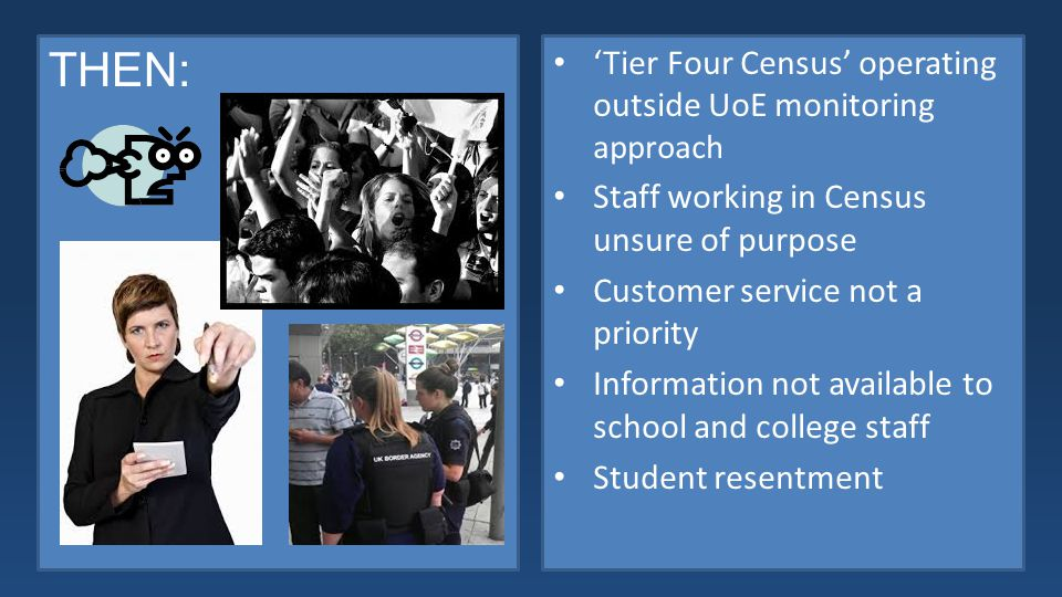 THEN: 'Tier Four Census' operating outside UoE monitoring approach Staff working in Census unsure of purpose Customer service not a priority Information not available to school and college staff Student resentment