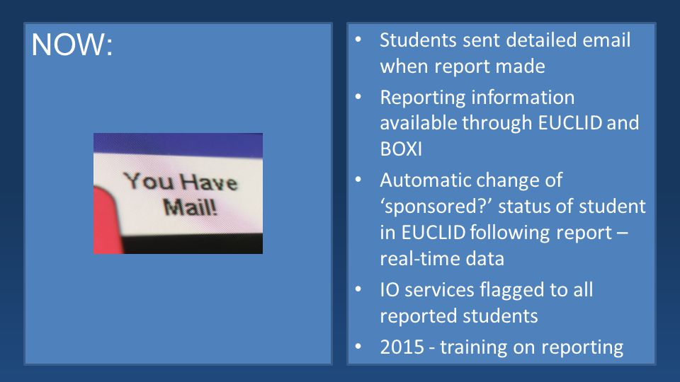 NOW: Students sent detailed email when report made Reporting information available through EUCLID and BOXI Automatic change of 'sponsored ' status of student in EUCLID following report – real-time data IO services flagged to all reported students 2015 - training on reporting