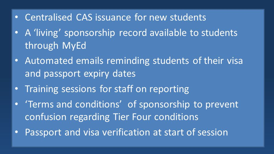 Centralised CAS issuance for new students A 'living' sponsorship record available to students through MyEd Automated emails reminding students of their visa and passport expiry dates Training sessions for staff on reporting 'Terms and conditions' of sponsorship to prevent confusion regarding Tier Four conditions Passport and visa verification at start of session