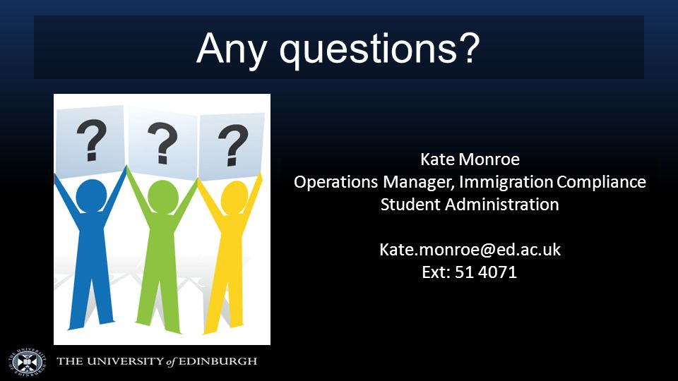 Any questions? Kate Monroe Operations Manager, Immigration Compliance Student Administration Kate.monroe@ed.ac.uk Ext: 51 4071