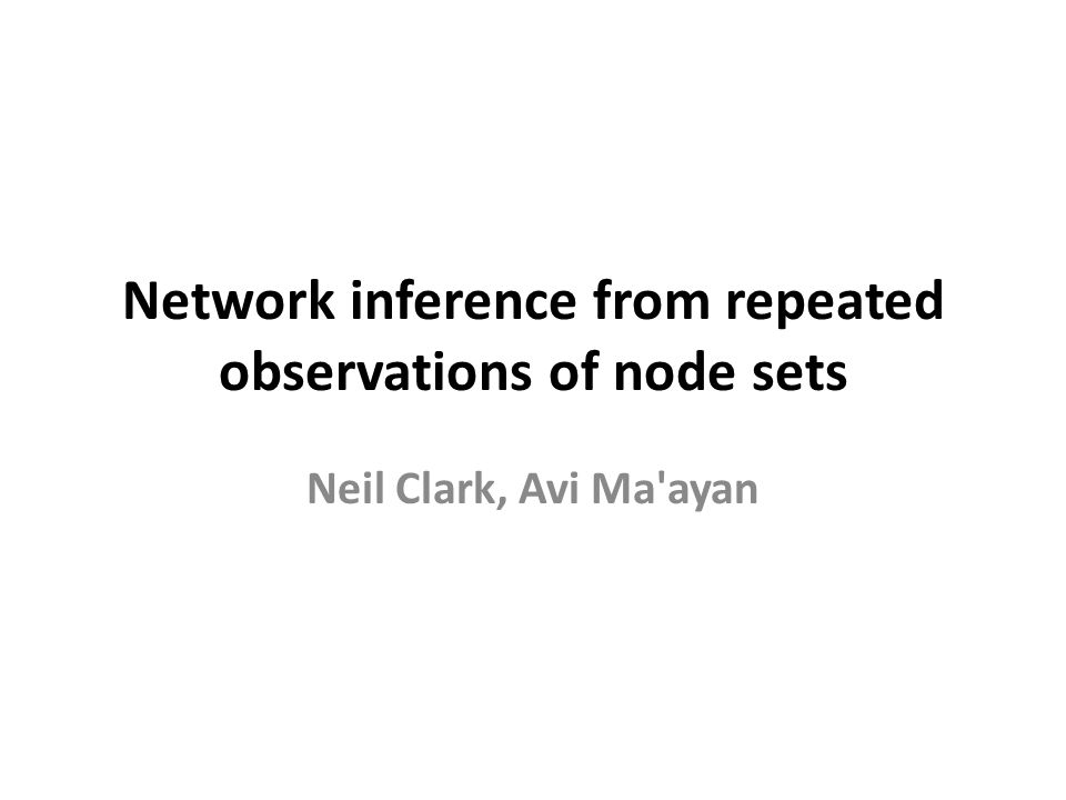 Network inference from repeated observations of node sets Neil Clark, Avi Ma ayan