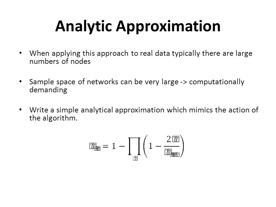Analytic Approximation When applying this approach to real data typically there are large numbers of nodes Sample space of networks can be very large -> computationally demanding Write a simple analytical approximation which mimics the action of the algorithm.