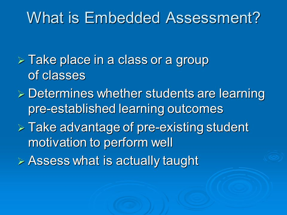 What is Embedded Assessment?  Take place in a class or a group of classes  Take place in a class or a group of classes  Determines whether students