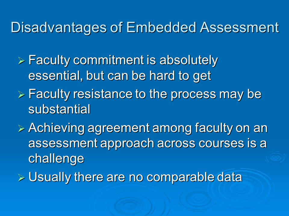 Disadvantages of Embedded Assessment  Faculty commitment is absolutely essential, but can be hard to get  Faculty resistance to the process may be substantial  Achieving agreement among faculty on an assessment approach across courses is a challenge  Usually there are no comparable data