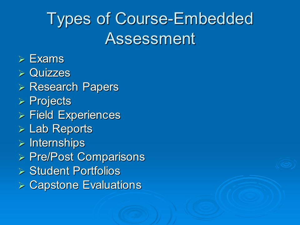 Types of Course-Embedded Assessment  Exams  Quizzes  Research Papers  Projects  Field Experiences  Lab Reports  Internships  Pre/Post Comparisons  Student Portfolios  Capstone Evaluations