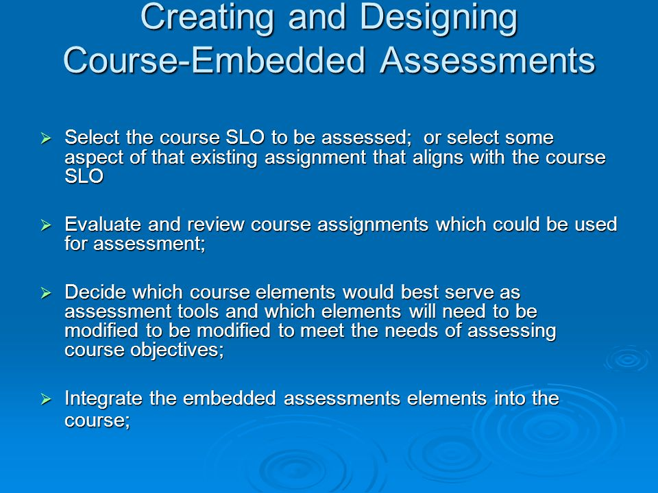 Creating and Designing Course-Embedded Assessments  Select the course SLO to be assessed; or select some aspect of that existing assignment that aligns with the course SLO  Evaluate and review course assignments which could be used for assessment;  Decide which course elements would best serve as assessment tools and which elements will need to be modified to be modified to meet the needs of assessing course objectives;  Integrate the embedded assessments elements into the course;