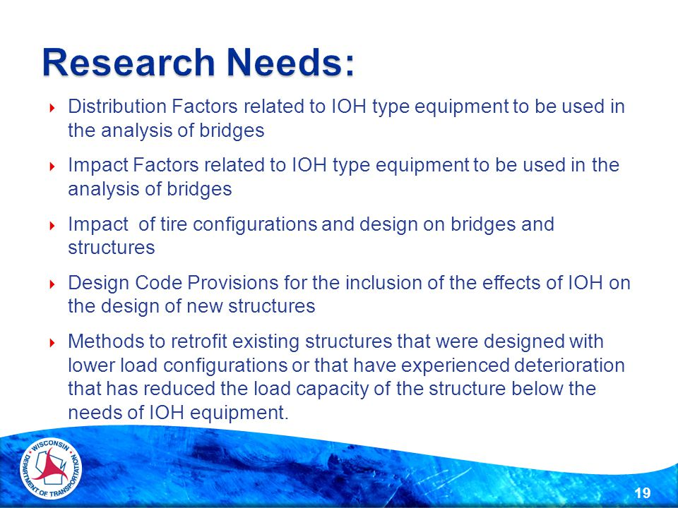  Distribution Factors related to IOH type equipment to be used in the analysis of bridges  Impact Factors related to IOH type equipment to be used in the analysis of bridges  Impact of tire configurations and design on bridges and structures  Design Code Provisions for the inclusion of the effects of IOH on the design of new structures  Methods to retrofit existing structures that were designed with lower load configurations or that have experienced deterioration that has reduced the load capacity of the structure below the needs of IOH equipment.