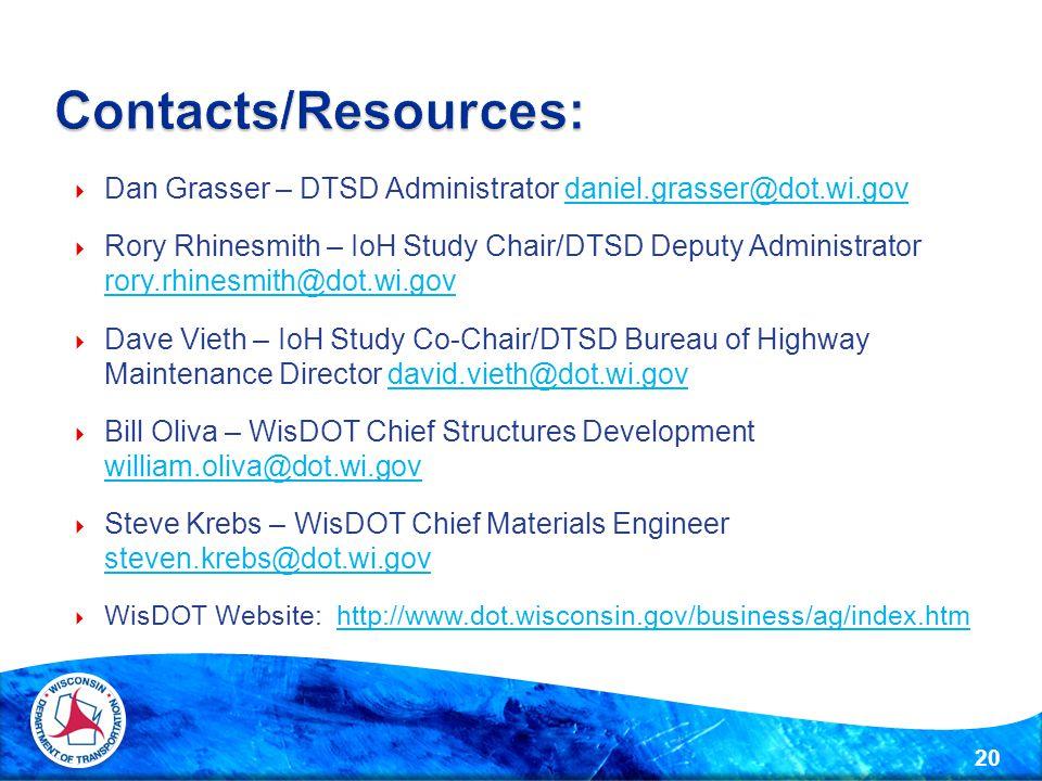  Dan Grasser – DTSD Administrator daniel.grasser@dot.wi.govdaniel.grasser@dot.wi.gov  Rory Rhinesmith – IoH Study Chair/DTSD Deputy Administrator rory.rhinesmith@dot.wi.gov rory.rhinesmith@dot.wi.gov  Dave Vieth – IoH Study Co-Chair/DTSD Bureau of Highway Maintenance Director david.vieth@dot.wi.govdavid.vieth@dot.wi.gov  Bill Oliva – WisDOT Chief Structures Development william.oliva@dot.wi.gov william.oliva@dot.wi.gov  Steve Krebs – WisDOT Chief Materials Engineer steven.krebs@dot.wi.gov steven.krebs@dot.wi.gov  WisDOT Website: http://www.dot.wisconsin.gov/business/ag/index.htmhttp://www.dot.wisconsin.gov/business/ag/index.htm 20