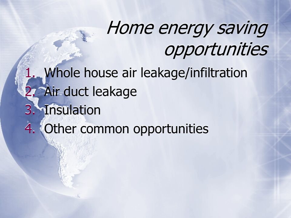 Home energy saving opportunities 1.Whole house air leakage/infiltration 2.Air duct leakage 3.Insulation 4.Other common opportunities 1.Whole house air leakage/infiltration 2.Air duct leakage 3.Insulation 4.Other common opportunities