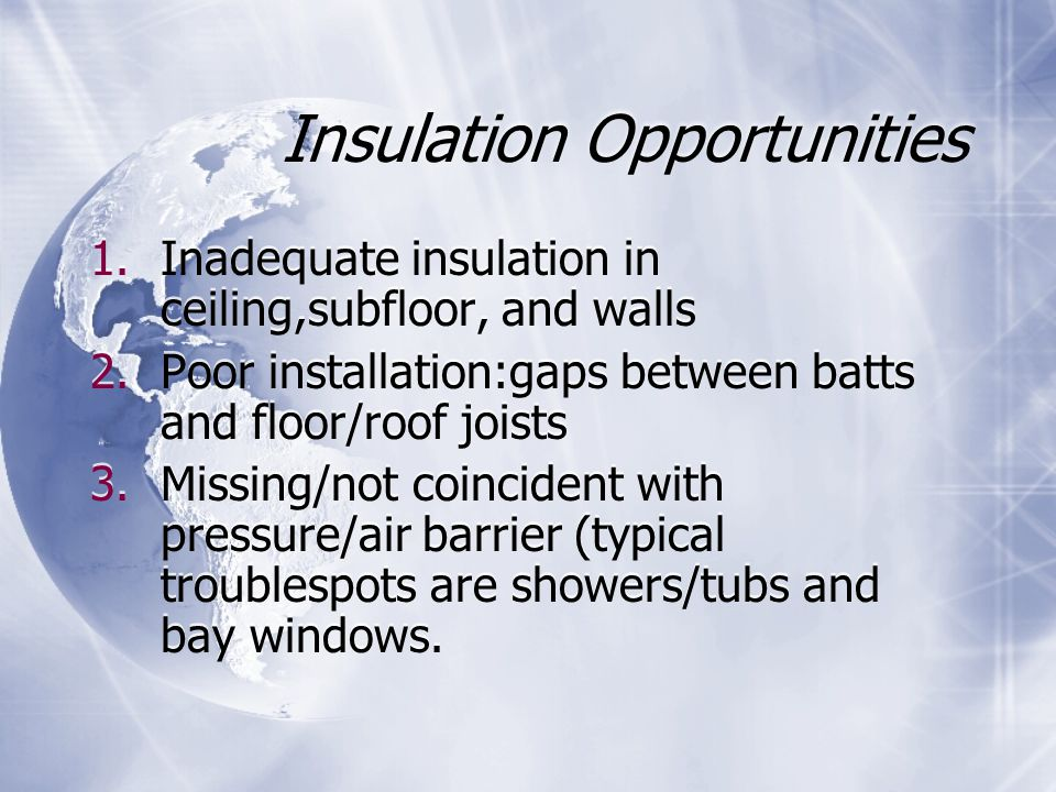 Insulation Opportunities 1.Inadequate insulation in ceiling,subfloor, and walls 2.Poor installation:gaps between batts and floor/roof joists 3.Missing