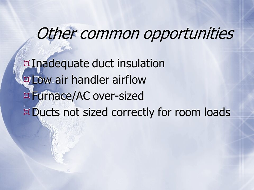 Other common opportunities  Inadequate duct insulation  Low air handler airflow  Furnace/AC over-sized  Ducts not sized correctly for room loads  Inadequate duct insulation  Low air handler airflow  Furnace/AC over-sized  Ducts not sized correctly for room loads