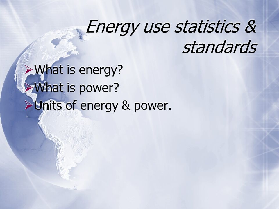 Energy use statistics & standards  What is energy?  What is power?  Units of energy & power.  What is energy?  What is power?  Units of energy &