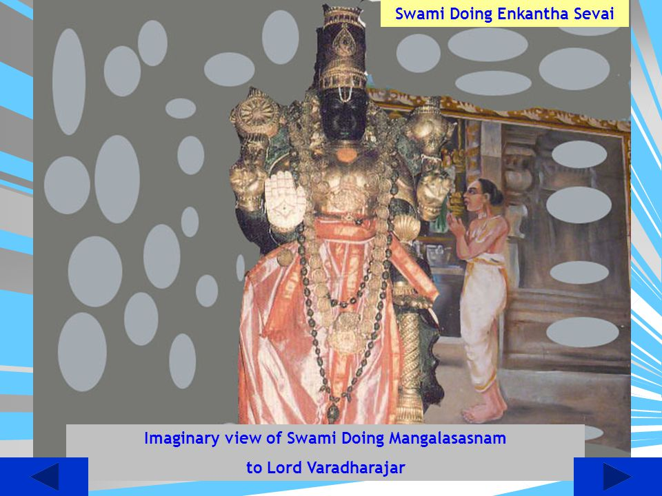 Children do you know that Even today the Swami Desikan does mangalasasnam to Lord Devaraja during swamis (Desikan's) Thirunakshatram, It is a rare Hon