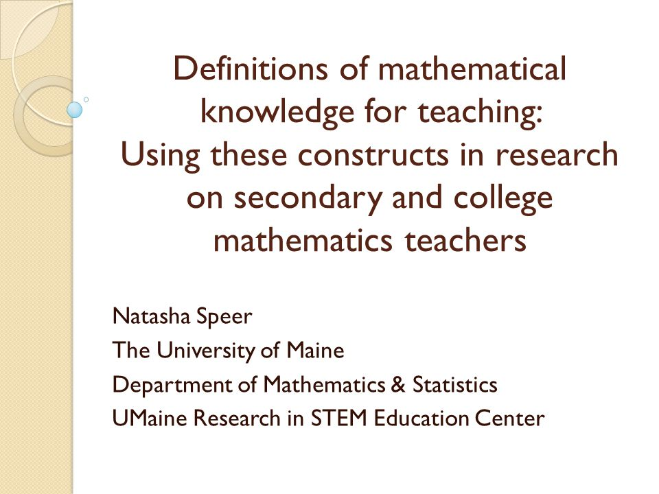 Definitions of mathematical knowledge for teaching: Using these constructs in research on secondary and college mathematics teachers Natasha Speer The