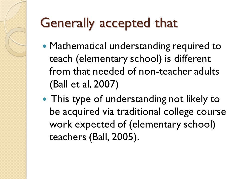Generally accepted that Mathematical understanding required to teach (elementary school) is different from that needed of non-teacher adults (Ball et