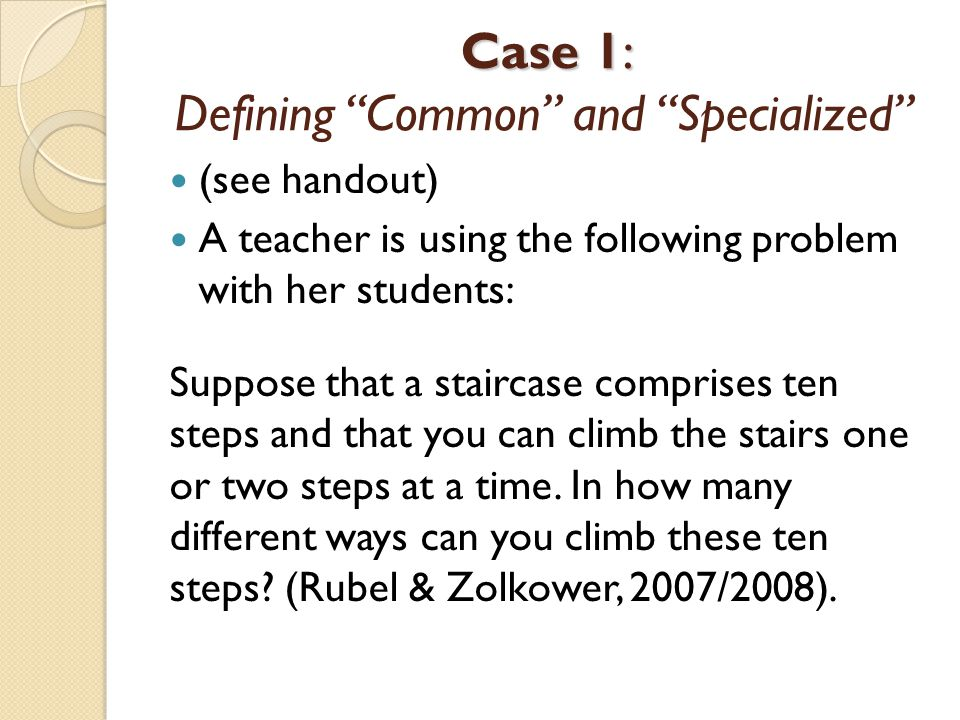 """Case 1: Case 1: Defining """"Common"""" and """"Specialized"""" (see handout) A teacher is using the following problem with her students: Suppose that a staircase"""