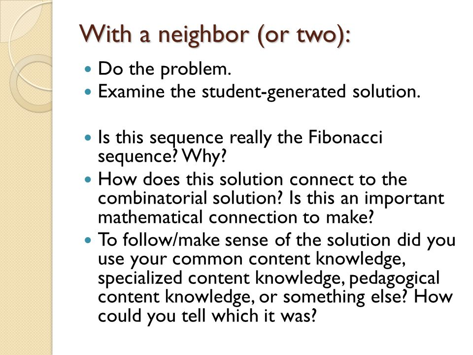 With a neighbor (or two): Do the problem. Examine the student-generated solution. Is this sequence really the Fibonacci sequence? Why? How does this s